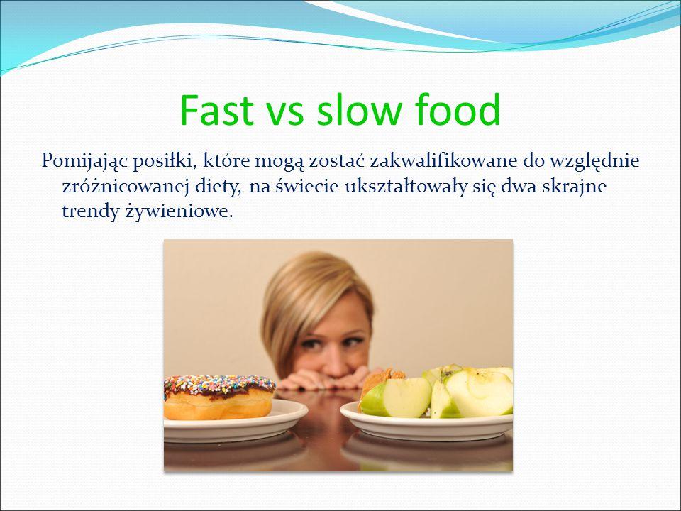 Fast vs slow food Pomijając posiłki, które mogą zostać zakwalifikowane do względnie zróżnicowanej diety, na świecie ukształtowały się dwa skrajne trendy żywieniowe.