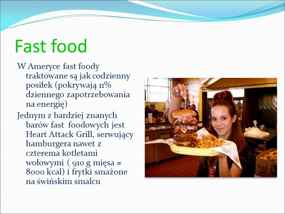 Fast food W Ameryce fast foody traktowane są jak codzienny posiłek (pokrywają 11% dziennego zapotrzebowania na energię) Jednym z bardziej znanych barów fast foodowych jest Heart Attack Grill, serwujący hamburgera nawet z czterema kotletami wołowymi ( 910 g mięsa = 8000 kcal) i frytki smażone na świńskim smalcu