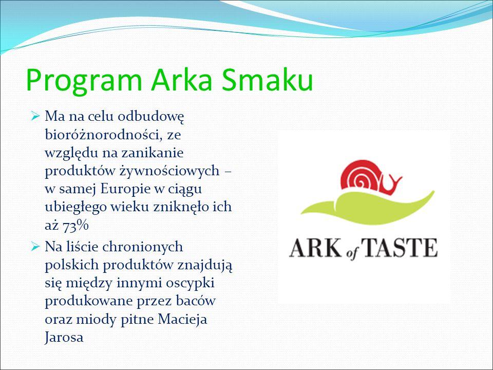 Program Arka Smaku  Ma na celu odbudowę bioróżnorodności, ze względu na zanikanie produktów żywnościowych – w samej Europie w ciągu ubiegłego wieku zniknęło ich aż 73%  Na liście chronionych polskich produktów znajdują się między innymi oscypki produkowane przez baców oraz miody pitne Macieja Jarosa