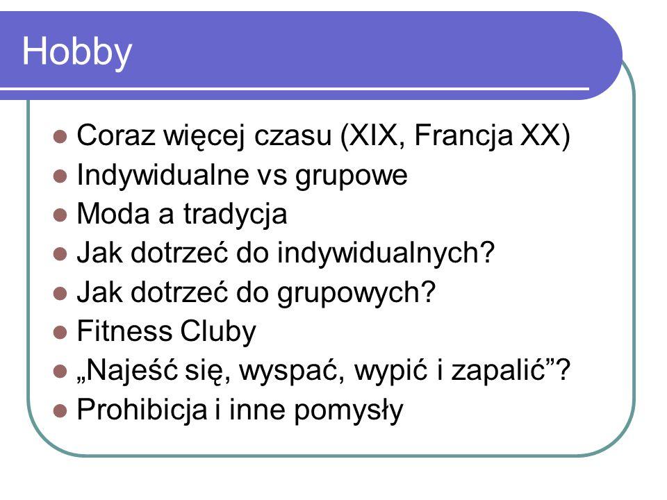 Hobby Coraz więcej czasu (XIX, Francja XX) Indywidualne vs grupowe Moda a tradycja Jak dotrzeć do indywidualnych? Jak dotrzeć do grupowych? Fitness Cl