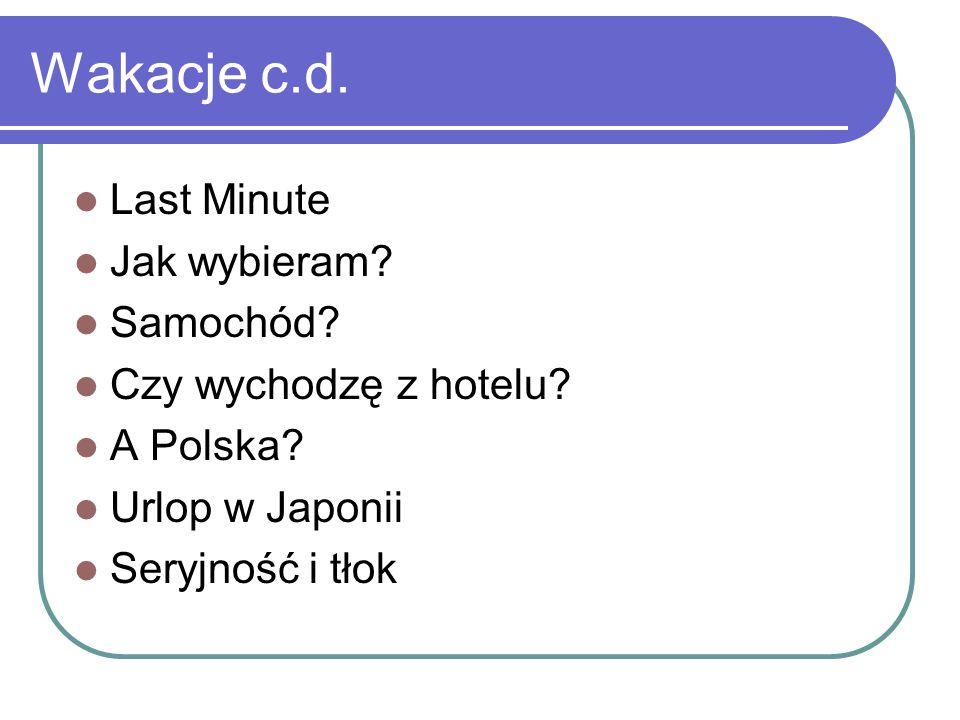 Wakacje c.d. Last Minute Jak wybieram? Samochód? Czy wychodzę z hotelu? A Polska? Urlop w Japonii Seryjność i tłok