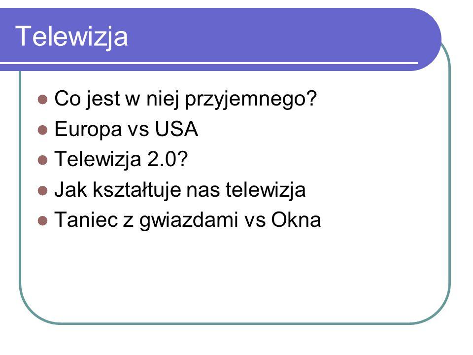 Telewizja Co jest w niej przyjemnego? Europa vs USA Telewizja 2.0? Jak kształtuje nas telewizja Taniec z gwiazdami vs Okna