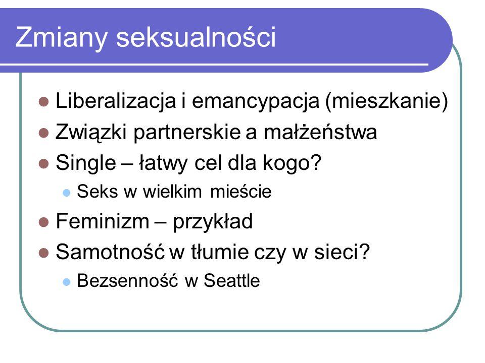 Zmiany seksualności Liberalizacja i emancypacja (mieszkanie) Związki partnerskie a małżeństwa Single – łatwy cel dla kogo? Seks w wielkim mieście Femi