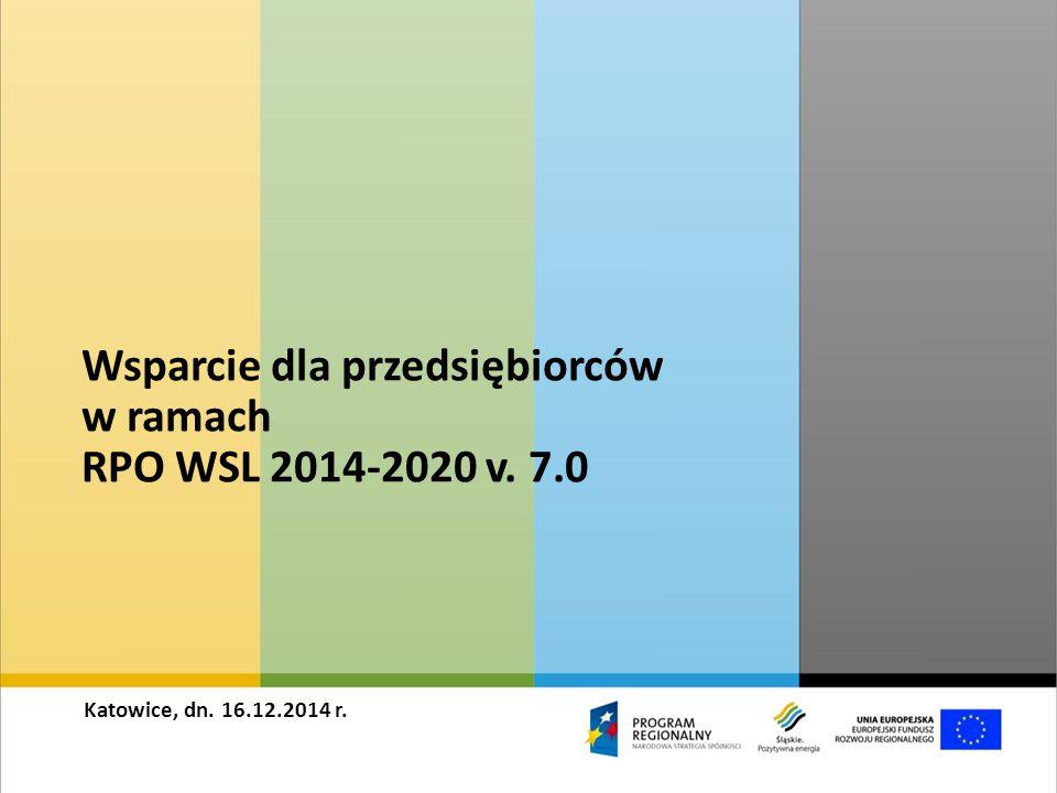 Wsparcie dla przedsiębiorców w ramach RPO WSL 2014-2020 v. 7.0 Katowice, dn. 16.12.2014 r.