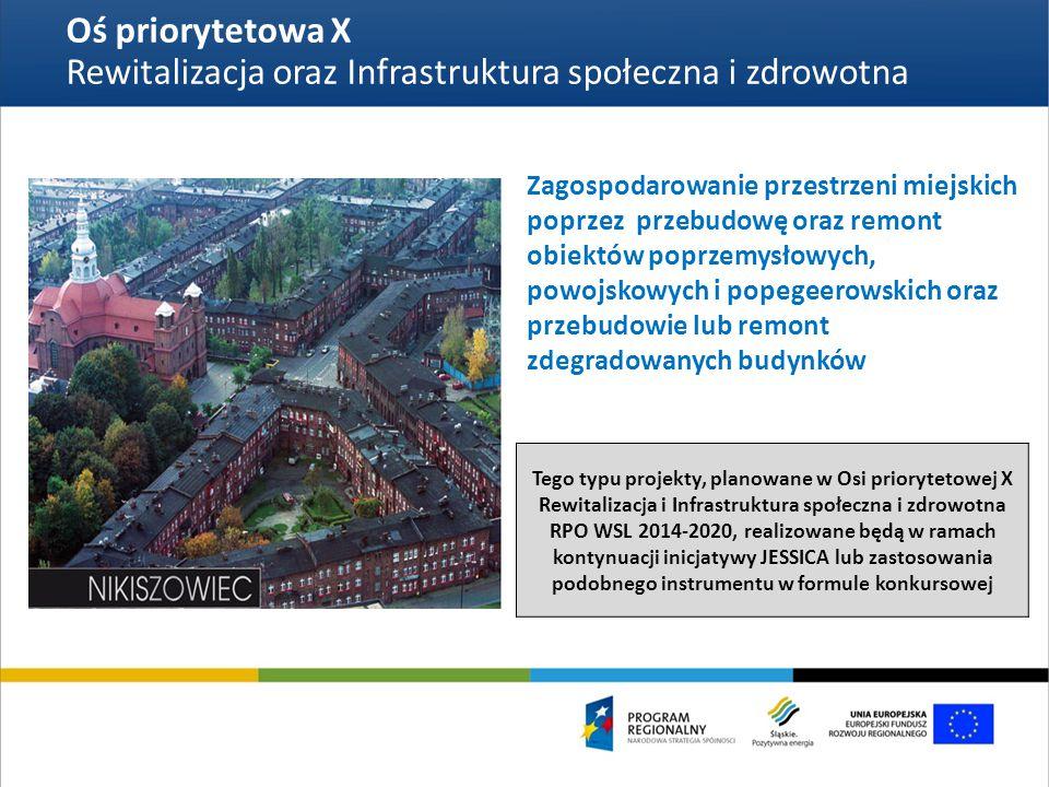 Oś priorytetowa X Rewitalizacja oraz Infrastruktura społeczna i zdrowotna Zagospodarowanie przestrzeni miejskich poprzez przebudowę oraz remont obiektów poprzemysłowych, powojskowych i popegeerowskich oraz przebudowie lub remont zdegradowanych budynków Tego typu projekty, planowane w Osi priorytetowej X Rewitalizacja i Infrastruktura społeczna i zdrowotna RPO WSL 2014-2020, realizowane będą w ramach kontynuacji inicjatywy JESSICA lub zastosowania podobnego instrumentu w formule konkursowej