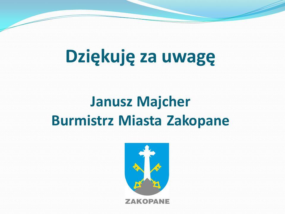 Dziękuję za uwagę Janusz Majcher Burmistrz Miasta Zakopane