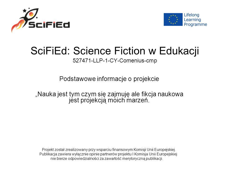 """SciFiEd: Science Fiction w Edukacji 527471-LLP-1-CY-Comenius-cmp Podstawowe informacje o projekcie """"Nauka jest tym czym się zajmuję ale fikcja naukowa jest projekcją moich marzeń."""