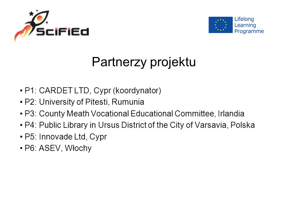 Partnerzy projektu P1: CARDET LTD, Cypr (koordynator) P2: University of Pitesti, Rumunia P3: County Meath Vocational Educational Committee, Irlandia P4: Public Library in Ursus District of the City of Varsavia, Polska P5: Innovade Ltd, Cypr P6: ASEV, Włochy