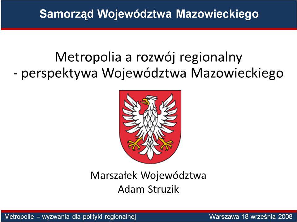 Metropolia a rozwój regionalny - perspektywa Województwa Mazowieckiego Marszałek Województwa Adam Struzik
