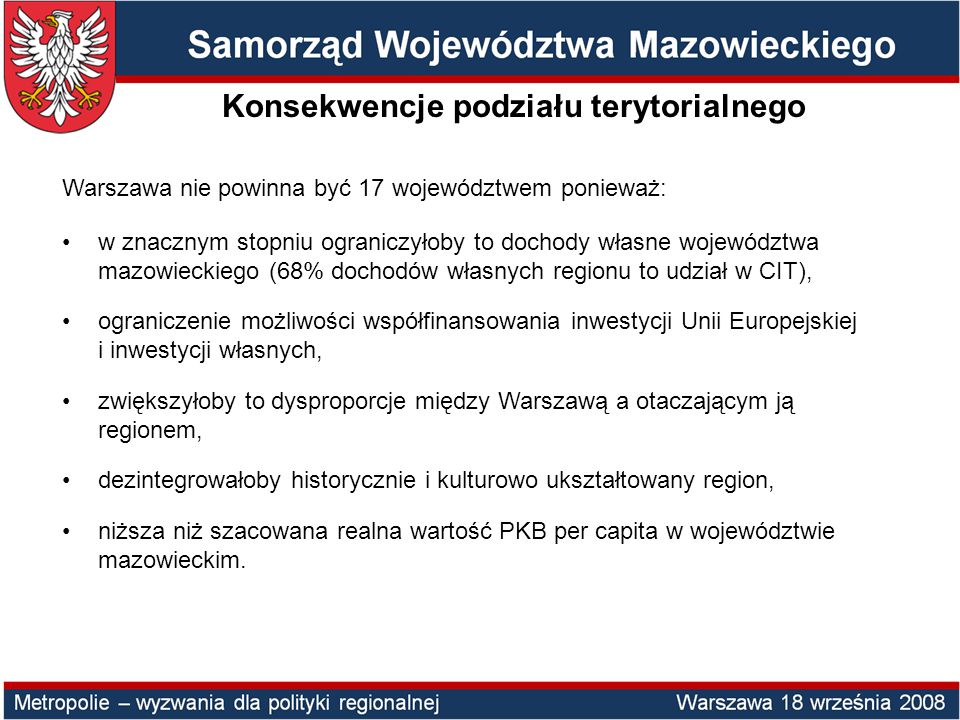 Warszawa nie powinna być 17 województwem ponieważ: w znacznym stopniu ograniczyłoby to dochody własne województwa mazowieckiego (68% dochodów własnych regionu to udział w CIT), ograniczenie możliwości współfinansowania inwestycji Unii Europejskiej i inwestycji własnych, zwiększyłoby to dysproporcje między Warszawą a otaczającym ją regionem, dezintegrowałoby historycznie i kulturowo ukształtowany region, niższa niż szacowana realna wartość PKB per capita w województwie mazowieckim.