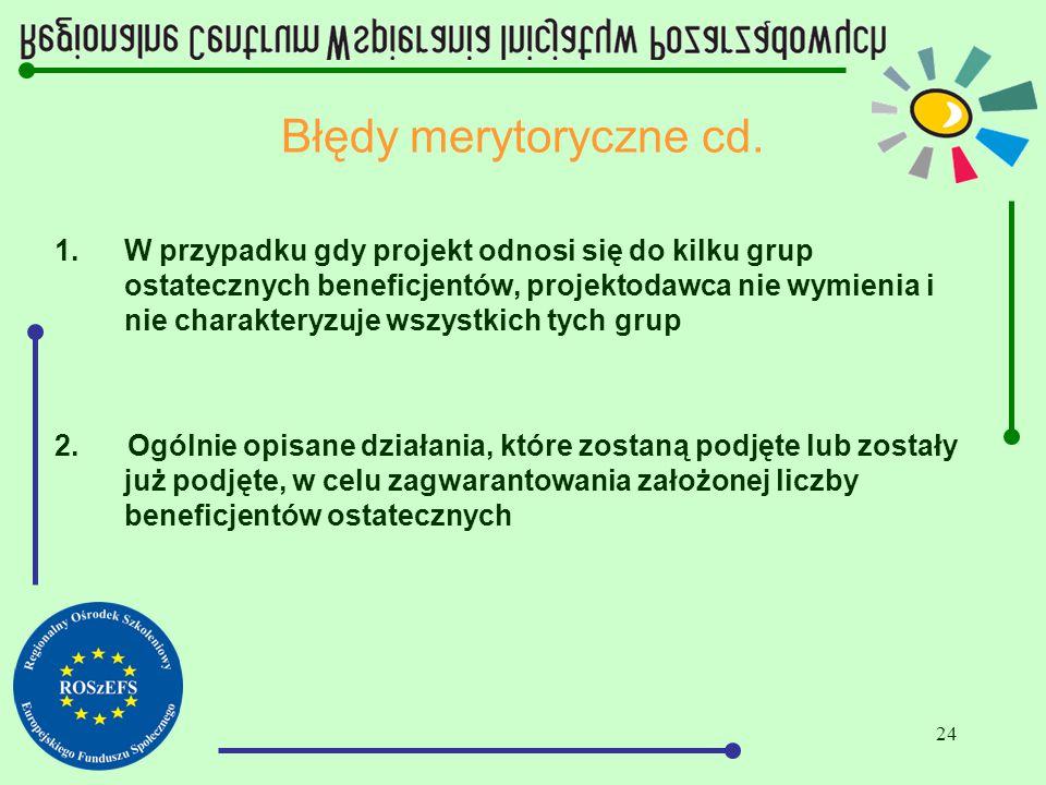 24 Błędy merytoryczne cd. 1.W przypadku gdy projekt odnosi się do kilku grup ostatecznych beneficjentów, projektodawca nie wymienia i nie charakteryzu