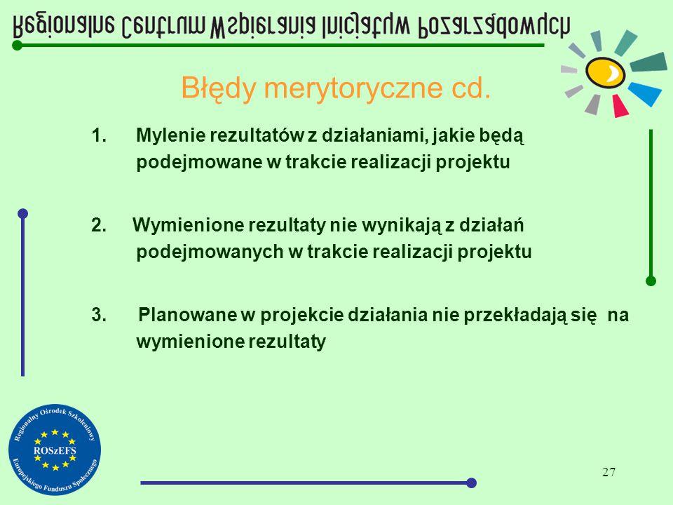 27 Błędy merytoryczne cd. 1.Mylenie rezultatów z działaniami, jakie będą podejmowane w trakcie realizacji projektu 2. Wymienione rezultaty nie wynikaj