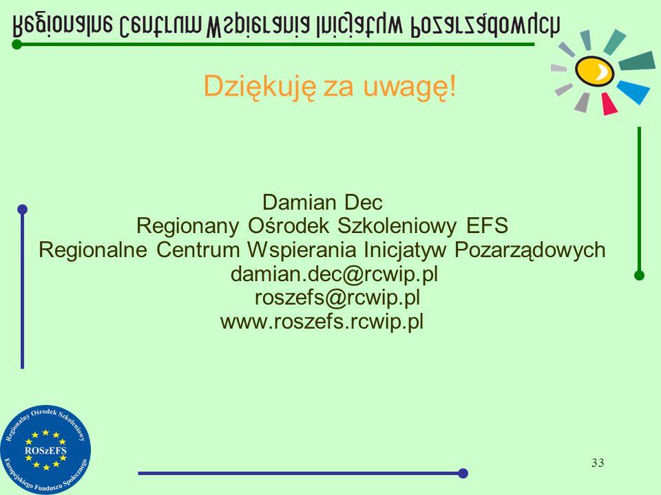 33 Dziękuję za uwagę! Damian Dec Regionany Ośrodek Szkoleniowy EFS Regionalne Centrum Wspierania Inicjatyw Pozarządowych damian.dec@rcwip.pl roszefs@r