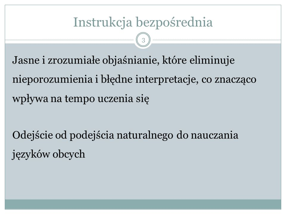 Instrukcja bezpośrednia 3 Jasne i zrozumiałe objaśnianie, które eliminuje nieporozumienia i błędne interpretacje, co znacząco wpływa na tempo uczenia się Odejście od podejścia naturalnego do nauczania języków obcych