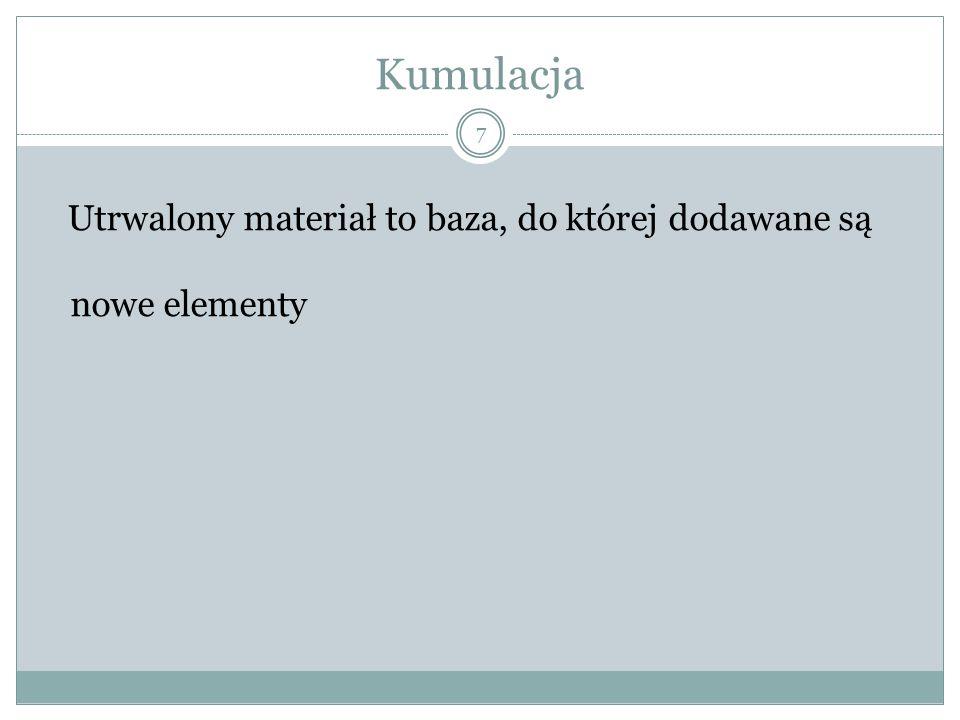 Kumulacja Utrwalony materiał to baza, do której dodawane są nowe elementy 7