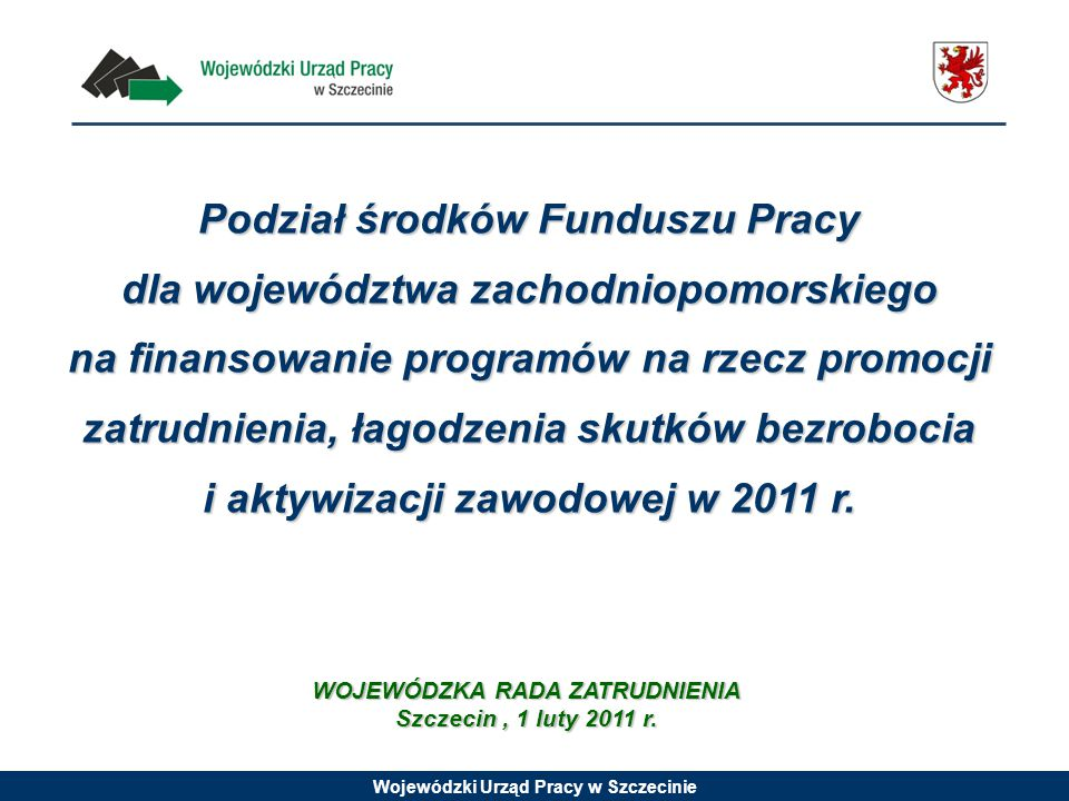 Wojewódzki Urząd Pracy w Szczecinie Podział środków Funduszu Pracy dla województwa zachodniopomorskiego na finansowanie programów na rzecz promocji zatrudnienia, łagodzenia skutków bezrobocia i aktywizacji zawodowej w 2011 r.
