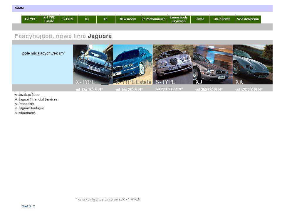 """Slajd Nr 2 X-TYPE Estate S-TYPEXJXKR Performance Samochody używane Dla KlientaSieć dealerskaNewsroomFirma Home Fascynująca, nowa linia Jaguara * cena PLN brutto przy kursie EUR = 4,79 PLN pole migających """"reklam XJXKS-TYPE od 136 160 PLN* od 145 000 PLN* X-TYPE EstateX-TYPE od 223 100 PLN* od 350 980 PLN*od 423 200 PLN*od 146 280 PLN*  Jazda próbna  Jaguar Financial Services  Prospekty  Jaguar Boutique  Multimedia"""