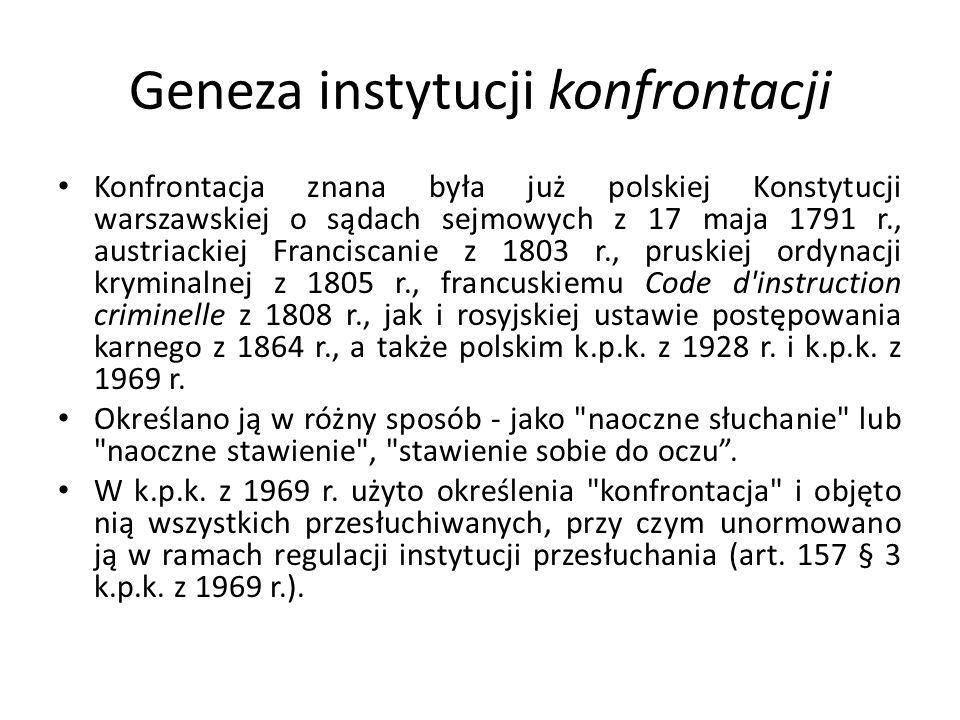 Geneza instytucji konfrontacji Konfrontacja znana była już polskiej Konstytucji warszawskiej o sądach sejmowych z 17 maja 1791 r., austriackiej Franci