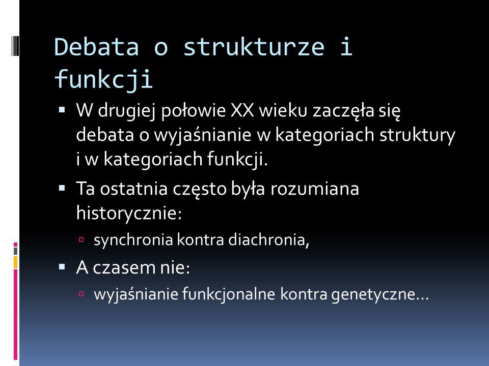 Debata o strukturze i funkcji  W drugiej połowie XX wieku zaczęła się debata o wyjaśnianie w kategoriach struktury i w kategoriach funkcji.