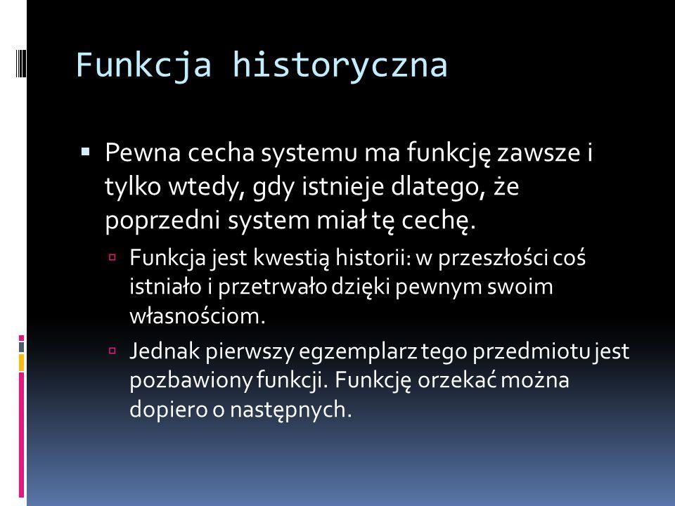 Funkcja historyczna  Pewna cecha systemu ma funkcję zawsze i tylko wtedy, gdy istnieje dlatego, że poprzedni system miał tę cechę.  Funkcja jest kwe