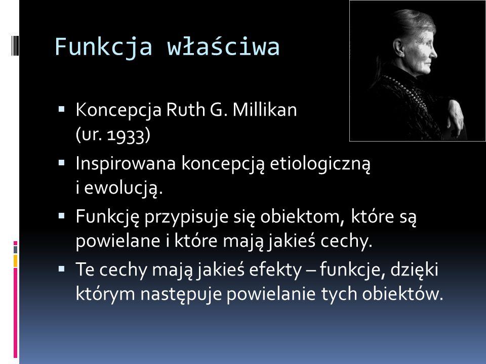 Funkcja właściwa  Koncepcja Ruth G. Millikan (ur. 1933)  Inspirowana koncepcją etiologiczną i ewolucją.  Funkcję przypisuje się obiektom, które są