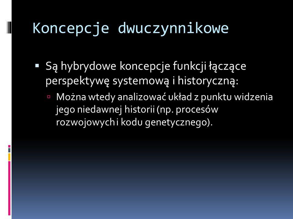 Koncepcje dwuczynnikowe  Są hybrydowe koncepcje funkcji łączące perspektywę systemową i historyczną:  Można wtedy analizować układ z punktu widzenia jego niedawnej historii (np.