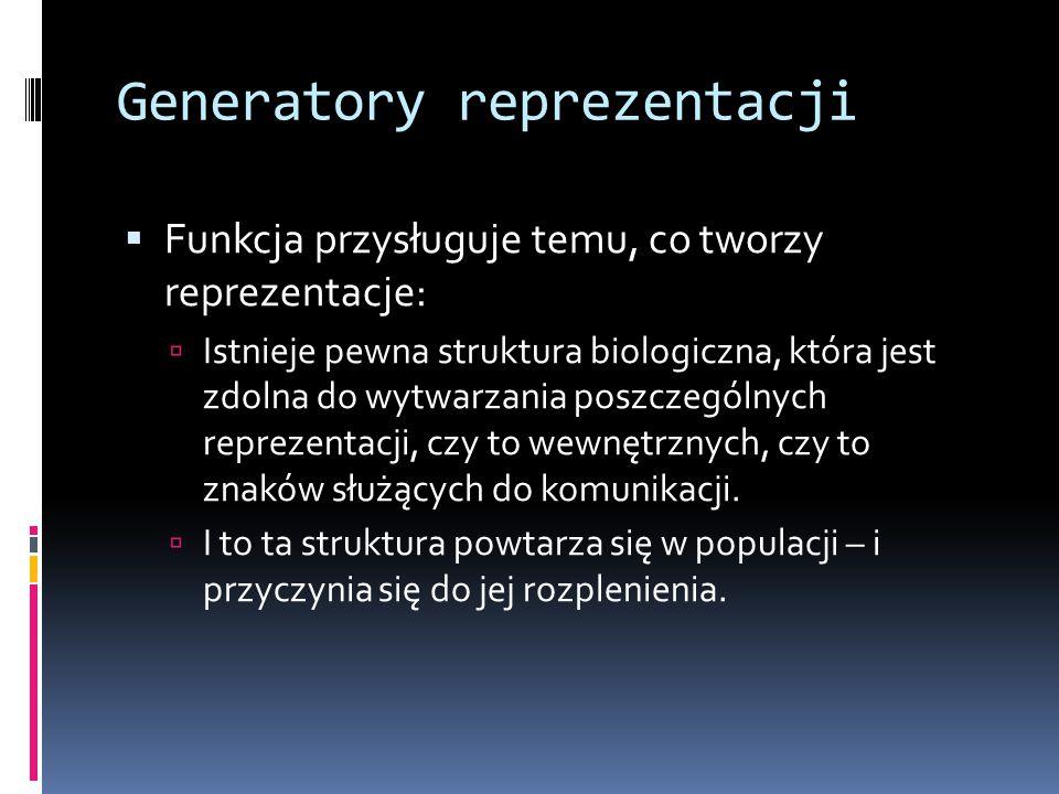 Generatory reprezentacji  Funkcja przysługuje temu, co tworzy reprezentacje:  Istnieje pewna struktura biologiczna, która jest zdolna do wytwarzania poszczególnych reprezentacji, czy to wewnętrznych, czy to znaków służących do komunikacji.