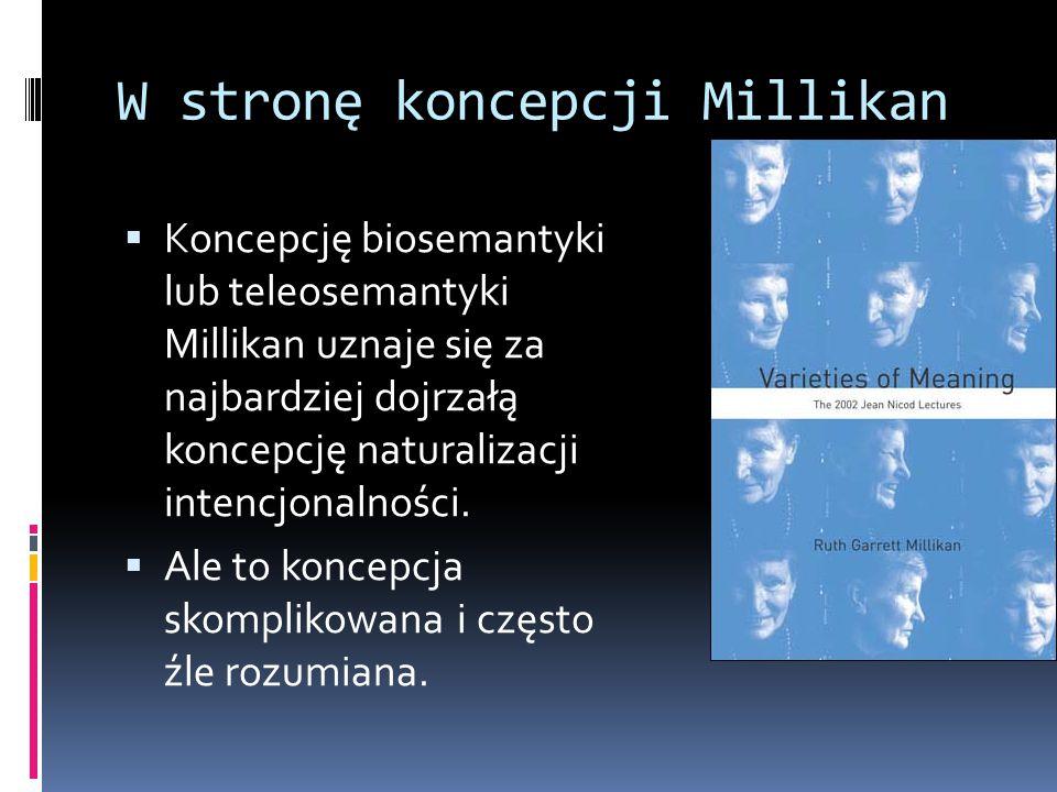 W stronę koncepcji Millikan  Koncepcję biosemantyki lub teleosemantyki Millikan uznaje się za najbardziej dojrzałą koncepcję naturalizacji intencjonalności.