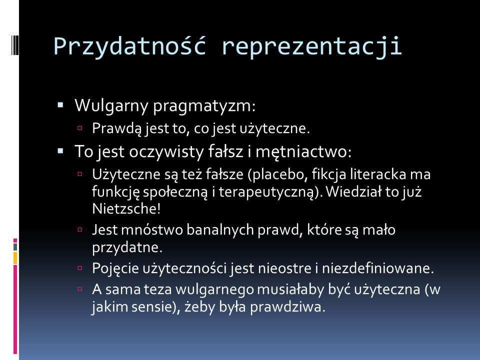 Przydatność reprezentacji  Wulgarny pragmatyzm:  Prawdą jest to, co jest użyteczne.  To jest oczywisty fałsz i mętniactwo:  Użyteczne są też fałsz