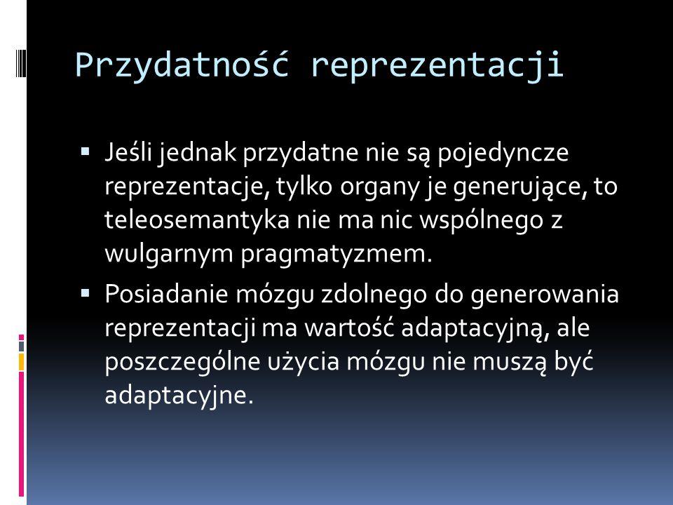 Przydatność reprezentacji  Jeśli jednak przydatne nie są pojedyncze reprezentacje, tylko organy je generujące, to teleosemantyka nie ma nic wspólnego z wulgarnym pragmatyzmem.