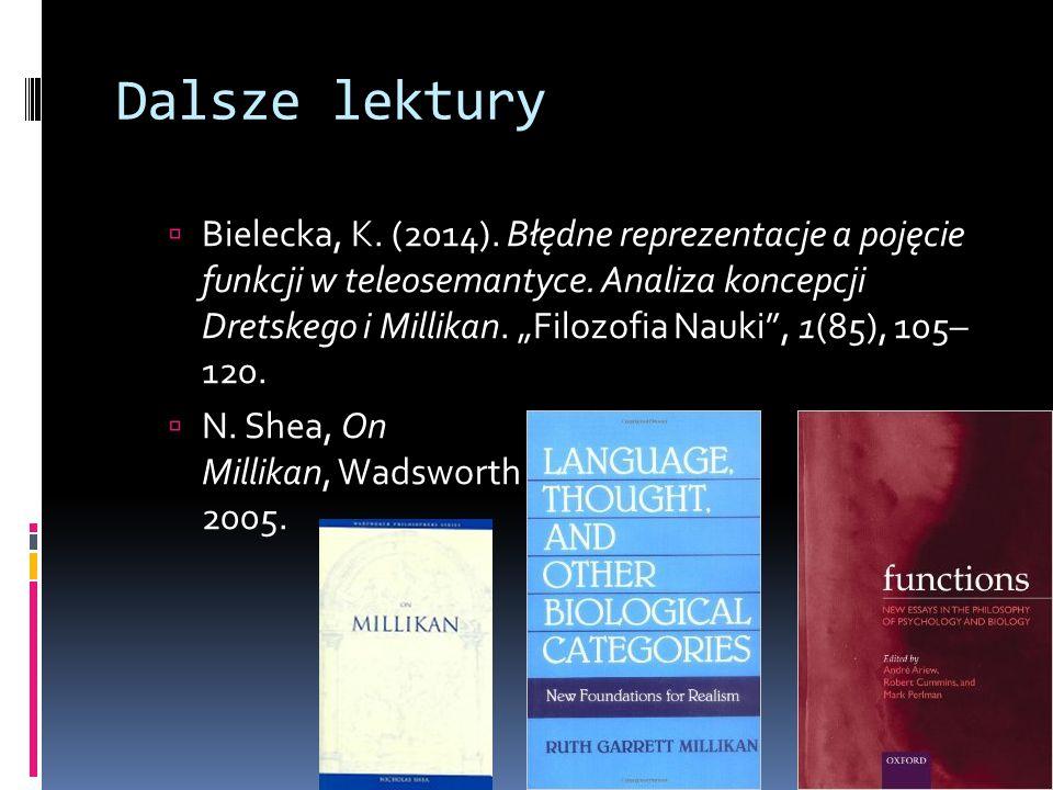"""Dalsze lektury  Bielecka, K. (2014). Błędne reprezentacje a pojęcie funkcji w teleosemantyce. Analiza koncepcji Dretskego i Millikan. """"Filozofia Nauk"""