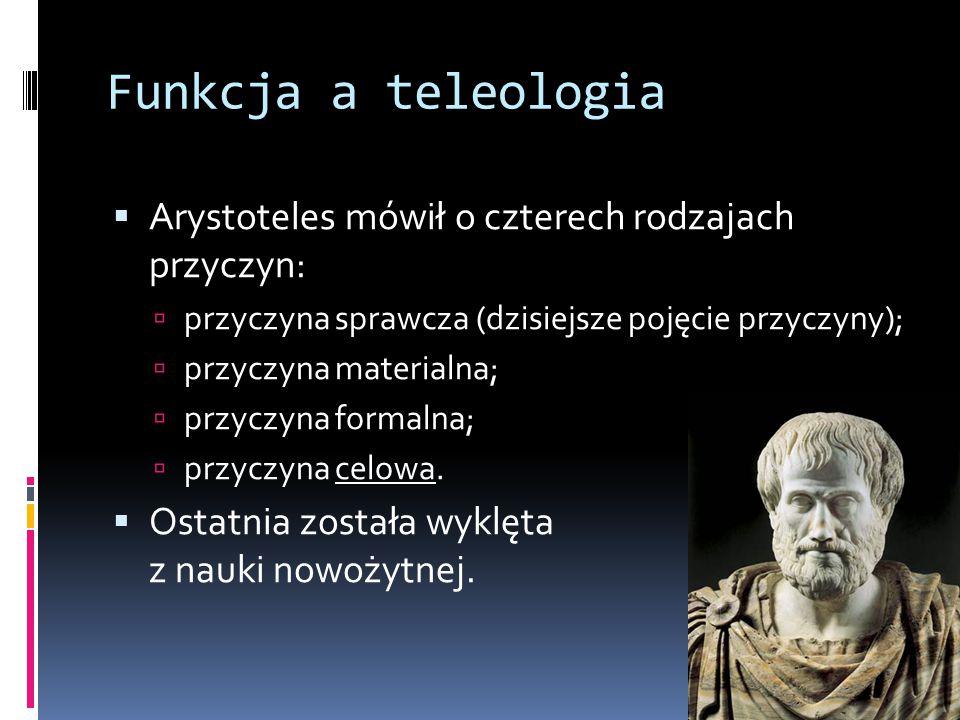 Funkcja a teleologia  Arystoteles mówił o czterech rodzajach przyczyn:  przyczyna sprawcza (dzisiejsze pojęcie przyczyny);  przyczyna materialna;  przyczyna formalna;  przyczyna celowa.