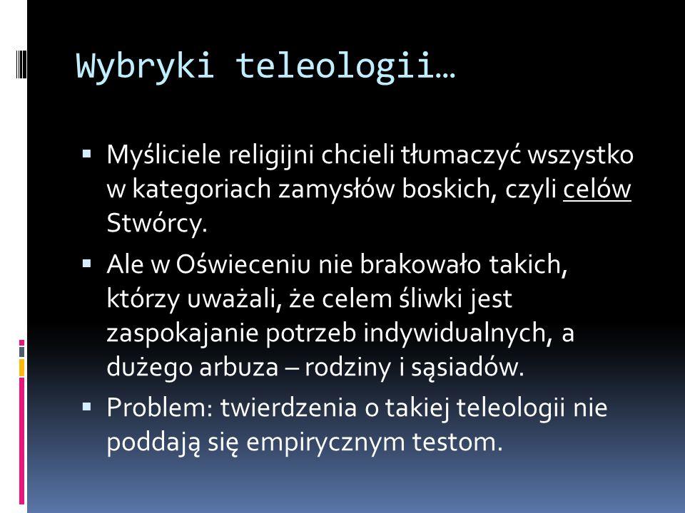 Wybryki teleologii…  Myśliciele religijni chcieli tłumaczyć wszystko w kategoriach zamysłów boskich, czyli celów Stwórcy.  Ale w Oświeceniu nie brak