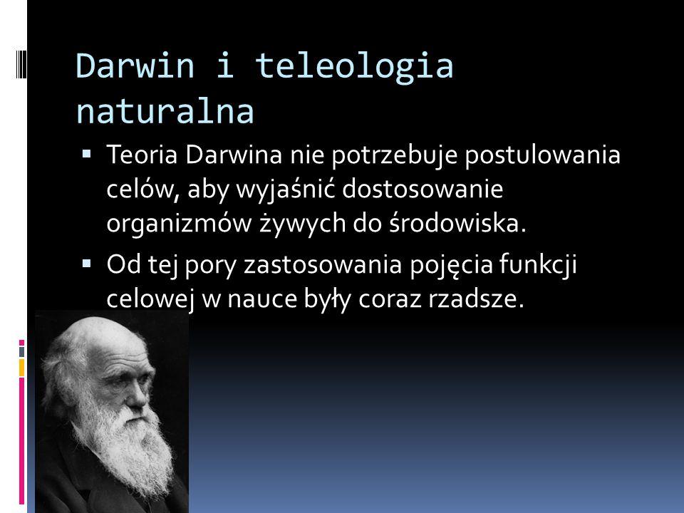 Darwin i teleologia naturalna  Teoria Darwina nie potrzebuje postulowania celów, aby wyjaśnić dostosowanie organizmów żywych do środowiska.  Od tej