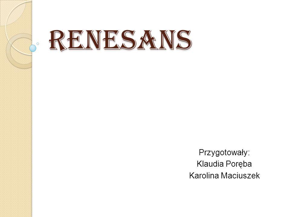 Renesans Przygotowały: Klaudia Poręba Karolina Maciuszek