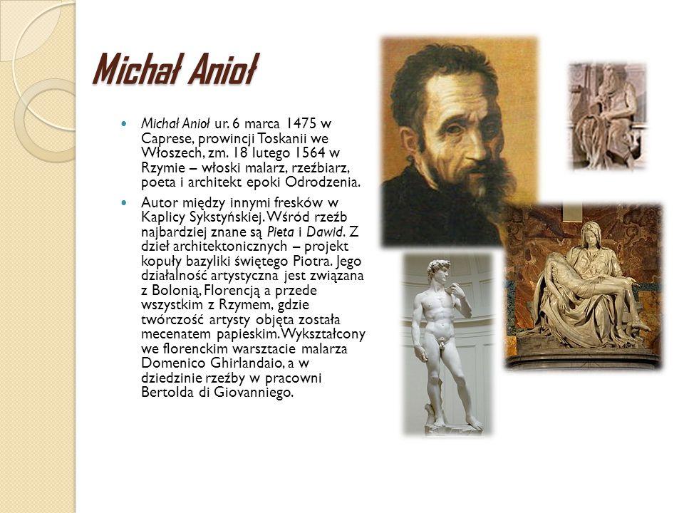 Michał Anioł Michał Anioł ur. 6 marca 1475 w Caprese, prowincji Toskanii we Włoszech, zm. 18 lutego 1564 w Rzymie – włoski malarz, rzeźbiarz, poeta i