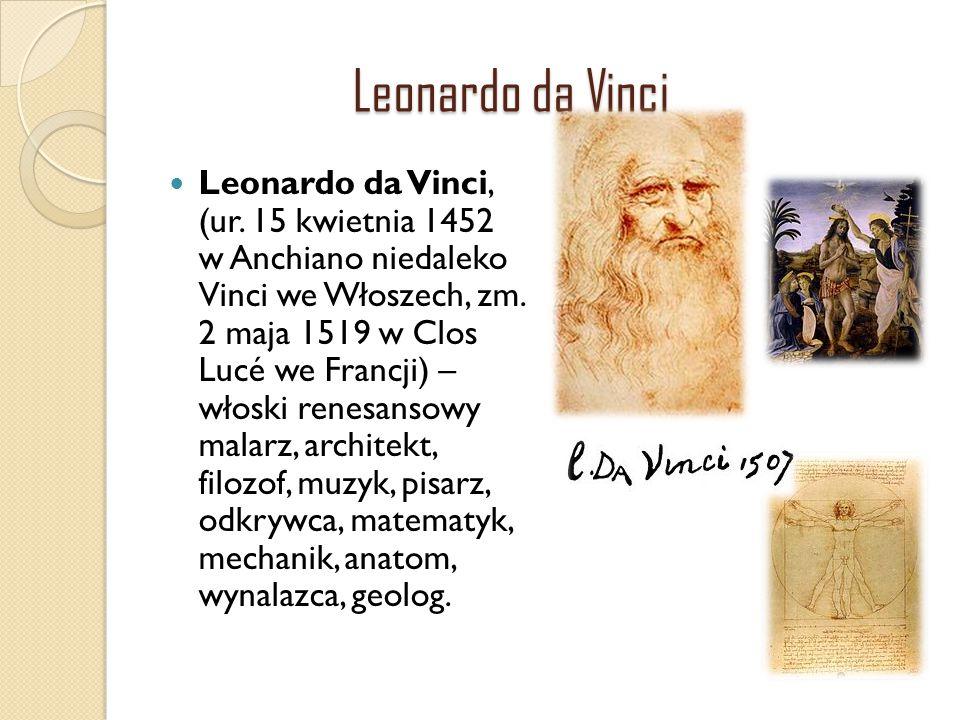 Leonardo da Vinci Leonardo da Vinci, (ur. 15 kwietnia 1452 w Anchiano niedaleko Vinci we Włoszech, zm. 2 maja 1519 w Clos Lucé we Francji) – włoski re