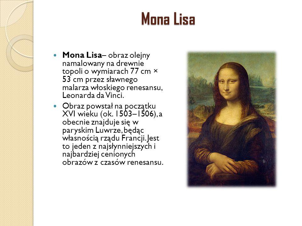 Mona Lisa Mona Lisa– obraz olejny namalowany na drewnie topoli o wymiarach 77 cm × 53 cm przez sławnego malarza włoskiego renesansu, Leonarda da Vinci
