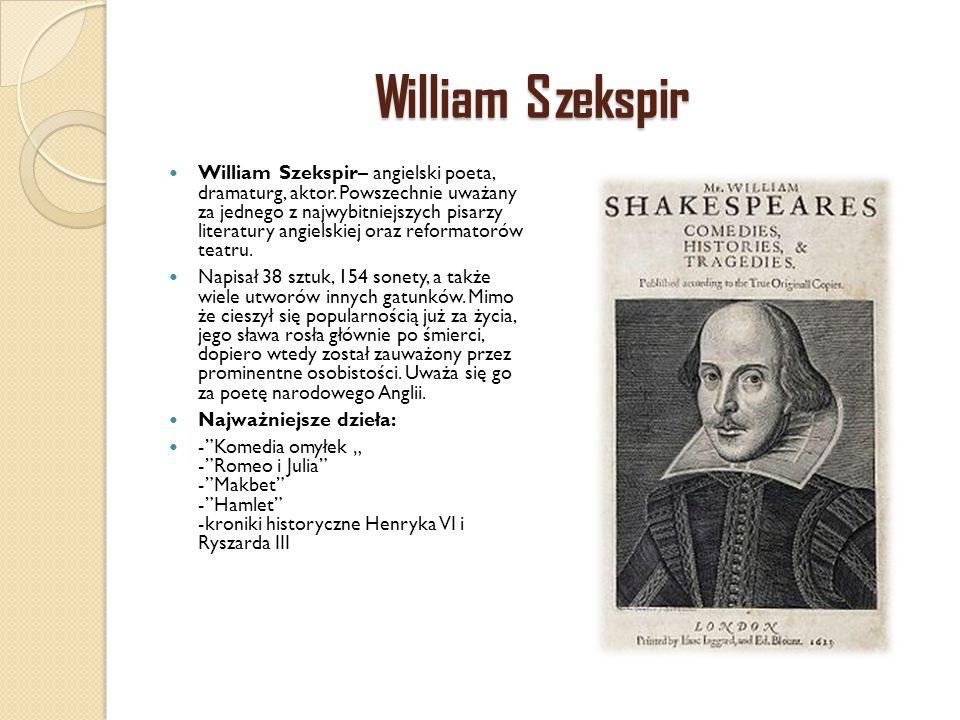 William Szekspir William Szekspir– angielski poeta, dramaturg, aktor. Powszechnie uważany za jednego z najwybitniejszych pisarzy literatury angielskie