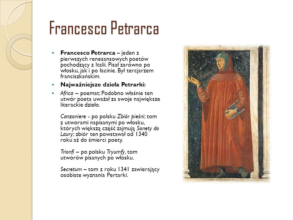 Francesco Petrarca Francesco Petrarca – jeden z pierwszych renesansowych poetów pochodzący z Italii. Pisał zarówno po włosku, jak i po łacinie. Był te