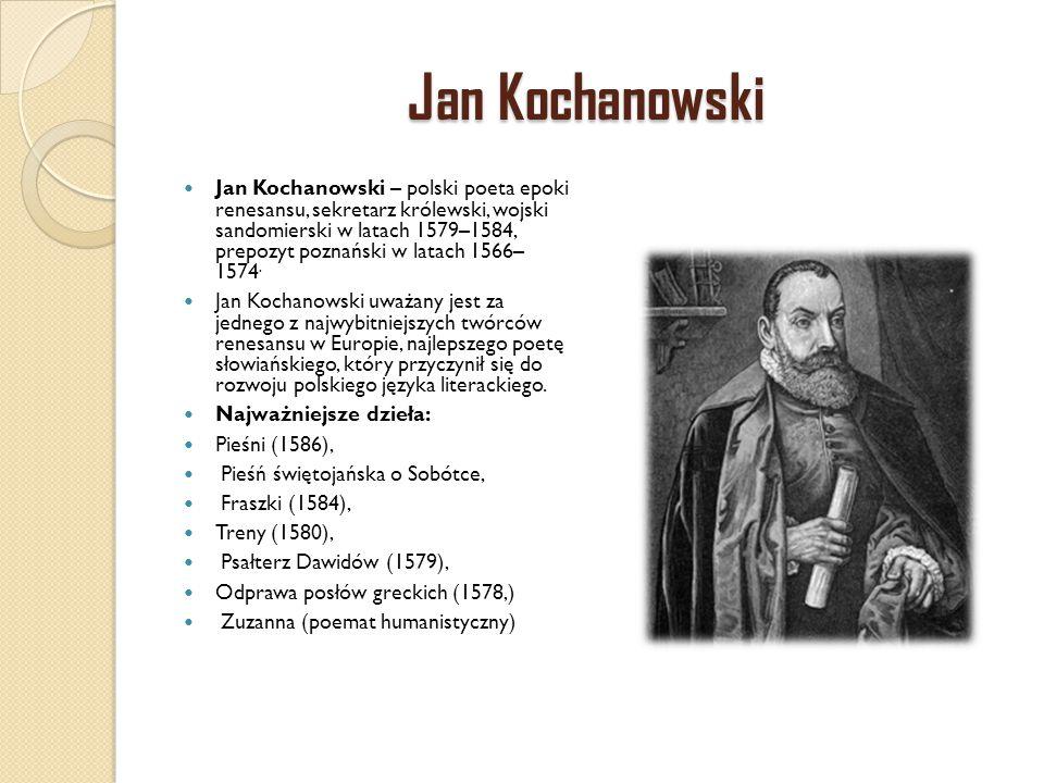 Jan Kochanowski Jan Kochanowski – polski poeta epoki renesansu, sekretarz królewski, wojski sandomierski w latach 1579–1584, prepozyt poznański w lata