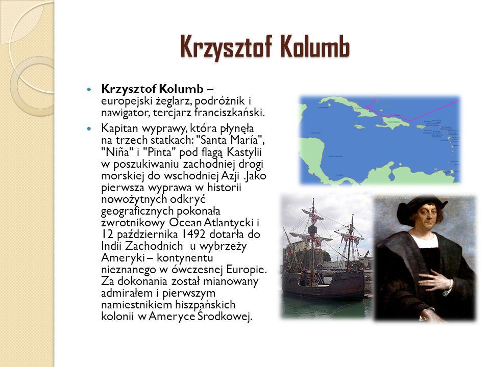Krzysztof Kolumb Krzysztof Kolumb – europejski żeglarz, podróżnik i nawigator, tercjarz franciszkański. Kapitan wyprawy, która płynęła na trzech statk