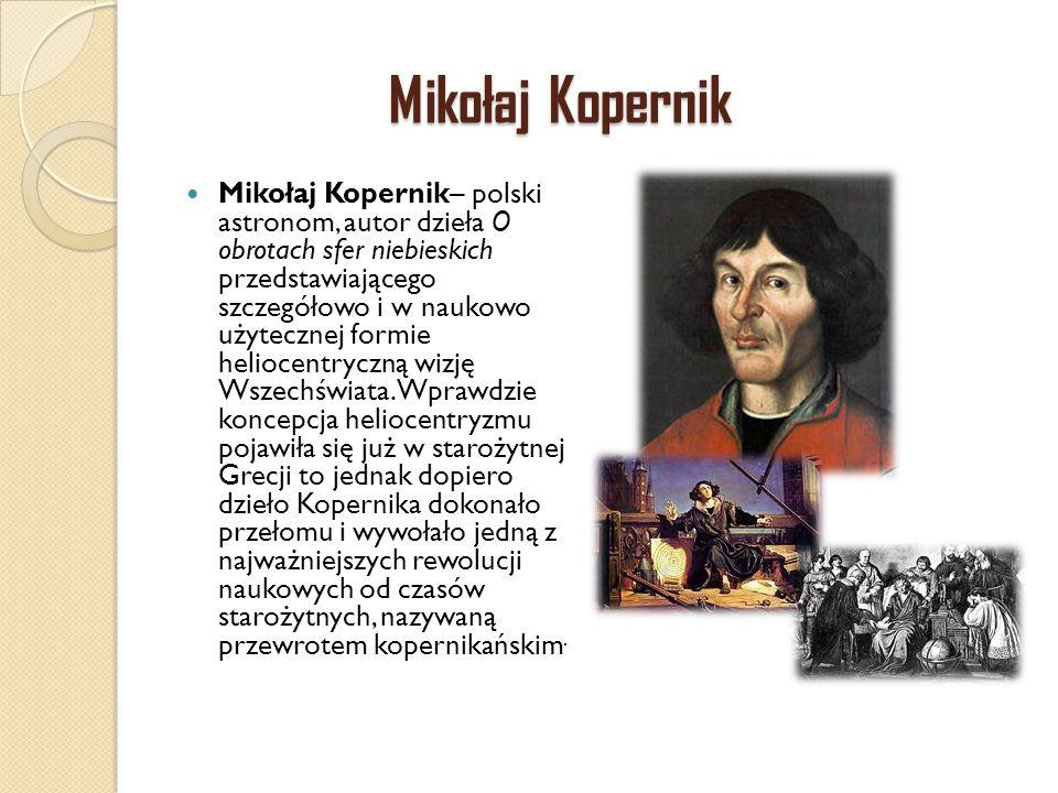 Mikołaj Kopernik Mikołaj Kopernik– polski astronom, autor dzieła O obrotach sfer niebieskich przedstawiającego szczegółowo i w naukowo użytecznej form