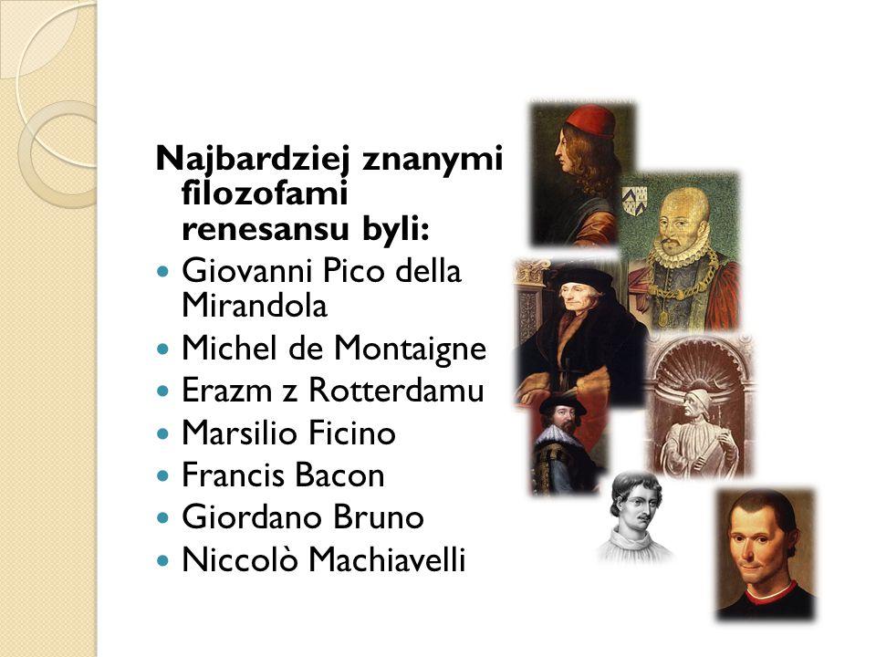 Najbardziej znanymi filozofami renesansu byli: Giovanni Pico della Mirandola Michel de Montaigne Erazm z Rotterdamu Marsilio Ficino Francis Bacon Gior