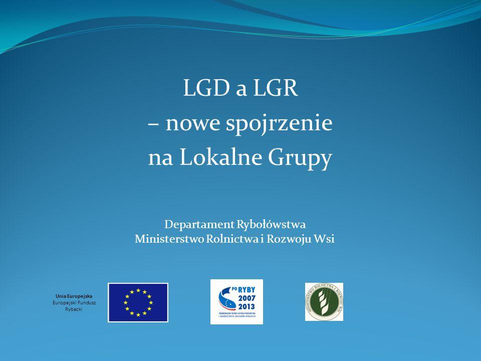 LGD a LGR – nowe spojrzenie na Lokalne Grupy Unia Europejska Europejski Fundusz Rybacki Departament Rybołówstwa Ministerstwo Rolnictwa i Rozwoju Wsi
