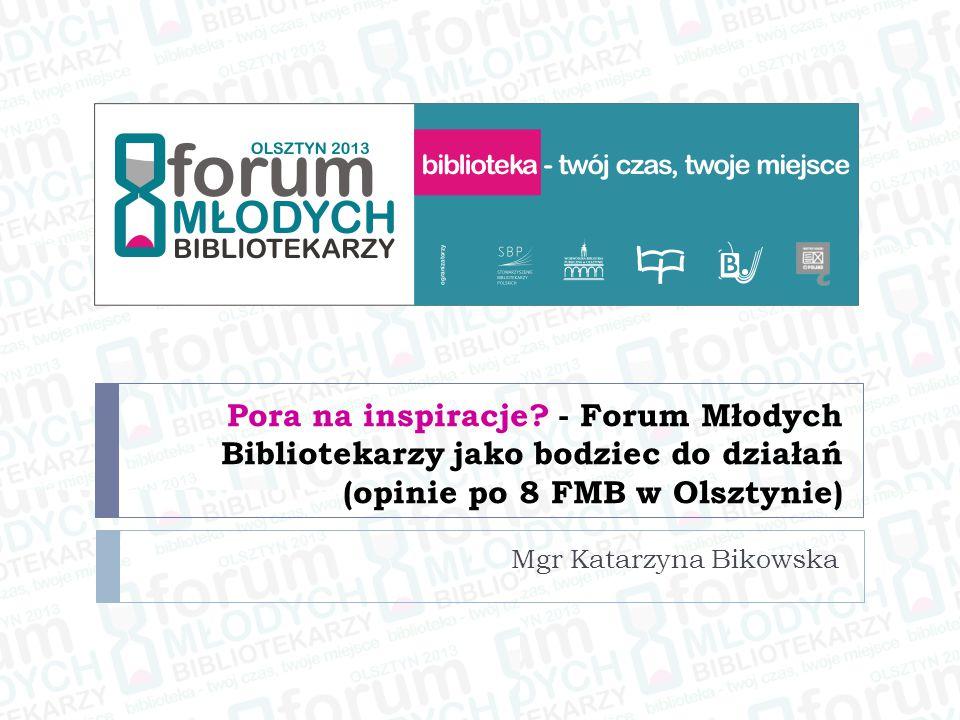 Pora na inspiracje? - Forum Młodych Bibliotekarzy jako bodziec do działań (opinie po 8 FMB w Olsztynie) Mgr Katarzyna Bikowska