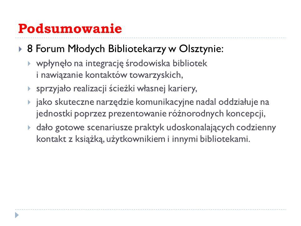 Podsumowanie  8 Forum Młodych Bibliotekarzy w Olsztynie:  wpłynęło na integrację środowiska bibliotek i nawiązanie kontaktów towarzyskich,  sprzyjało realizacji ścieżki własnej kariery,  jako skuteczne narzędzie komunikacyjne nadal oddziałuje na jednostki poprzez prezentowanie różnorodnych koncepcji,  dało gotowe scenariusze praktyk udoskonalających codzienny kontakt z książką, użytkownikiem i innymi bibliotekami.