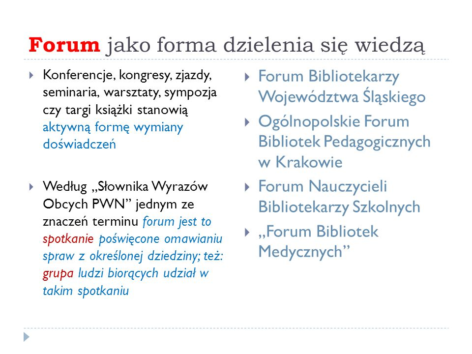 """Forum jako forma dzielenia się wiedzą  Konferencje, kongresy, zjazdy, seminaria, warsztaty, sympozja czy targi książki stanowią aktywną formę wymiany doświadczeń  Według """"Słownika Wyrazów Obcych PWN jednym ze znaczeń terminu forum jest to spotkanie poświęcone omawianiu spraw z określonej dziedziny; też: grupa ludzi biorących udział w takim spotkaniu  Forum Bibliotekarzy Województwa Śląskiego  Ogólnopolskie Forum Bibliotek Pedagogicznych w Krakowie  Forum Nauczycieli Bibliotekarzy Szkolnych  """"Forum Bibliotek Medycznych"""