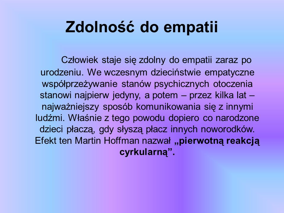 Zdolność do empatii Człowiek staje się zdolny do empatii zaraz po urodzeniu. We wczesnym dzieciństwie empatyczne współprzeżywanie stanów psychicznych