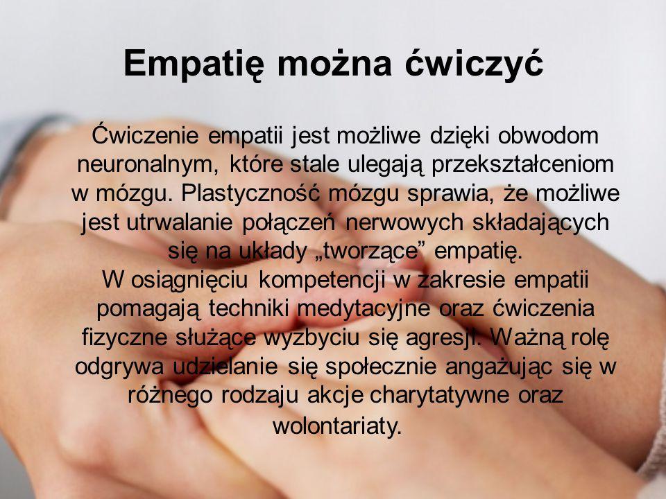 Empatię można ćwiczyć Ćwiczenie empatii jest możliwe dzięki obwodom neuronalnym, które stale ulegają przekształceniom w mózgu. Plastyczność mózgu spra